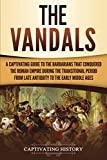 The Vandals: A Captivating Guide to the Barbarians That Conquered the Roman Empire During the Transitional Period from Late Antiquity to the Early Middle Ages