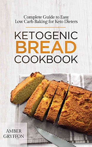 Ketogenic Bread Cookbook: Complete Guide to Easy Low Carb Baking for Keto Dieters by Amber Gryffon