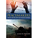 Peacemakers: American Leadership and the End of Genocide in the Balkans (Studies in Conflict, Diplomacy, and Peace)
