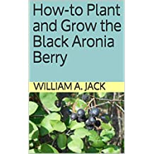 How-to Plant and Grow the Black Aronia Berry (Trees for Home and Garden Landscaping Book 2)