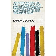 Traitement pratique des vins ...: Culture de la vigne dans les divers vignobles ... vinification, distillation, fabrication des liqueurs, vinaigres et huiles (French Edition)