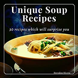Unique Soup Recipes: 30 recipes which will surprise you by [Rivera, Brendan]