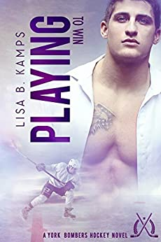 Playing To Win: A York Bombers Hockey Romance (The York Bombers Book 2) by [Kamps, Lisa B.]