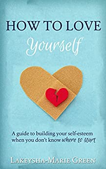 How to Love Yourself: A guide to building your self-esteem when you don't know where to start by [Green, Lakeysha-Marie]