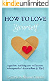 How to Love Yourself: A guide to building your self-esteem when you don't know where to start