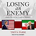 Losing an Enemy: Obama, Iran, and the Triumph of Diplomacy Audiobook by Trita Parsi Narrated by Paul Boehmer