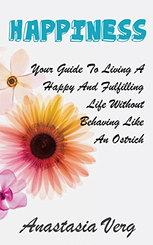 Happiness: Your Guide To Living A Happy And Fulfilling Life Without Behaving Like An Ostrich (Happiness Spiritual Healing Motivational Self Help & Self Esteem Healthy Living Short Reads) ()