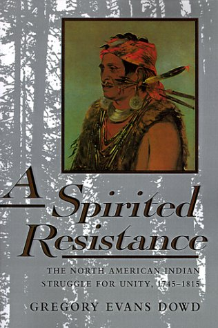 A Spirited Resistance: The North American Indian Struggle for Unity, 1745-1815 (The Johns Hopkins University Studies in
