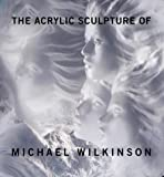 The Acrylic Sculpture of Michael Wilkinson 9780964454811