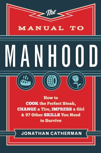 Book cover from The Manual to Manhood: How to Cook the Perfect Steak, Change a Tire, Impress a Girl & 97 Other Skills You Need to Surviveby Jonathan Catherman