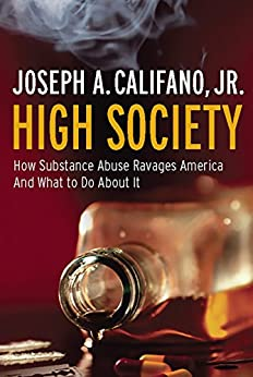 High Society: How Substance Abuse Ravages America and What to Do About It by [Califano Jr., Joseph A.]