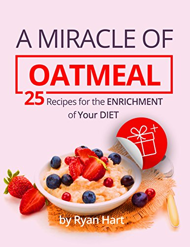 A miracle of oatmeal. 25 recipes for the enrichment of your diet. by Ryan Hart