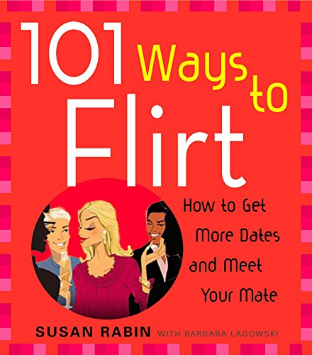 101 Ways to Flirt: How to Get More Dates and Meet Your Mate (Best Way To Flirt With A Woman)
