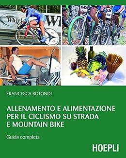 Allenamento e alimentazione per il ciclismo su strada e Mountain Bike: Guida completa (Outdoor) (Italian Edition) by [Rotondi, Francesca]