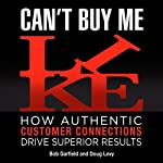 Can't Buy Me Like: How Authentic Customer Connections Drive Superior Results | Bob Garfield,Doug Levy