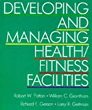 Developing and Managing Health-Fitness Facilities, Patton, Robert W. and Grantham, William C., 0873222032