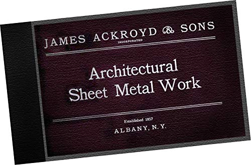 (1902 James Ackroyd & Sons, Incorporated : Architectural Sheet Metal Work in Galvanized Steel, Zinc and Copper : Metal Cornices, Skylights, Sash Gearing, Steel Ceilings, Rolling Shutters, Rolling Partitions, Fire-Proof Doors, Fire-Proof Windows. (REPLICA Trade Samples Catalog, antique architecture building elements, models, options, specs and details, offered by manufacturer / design Firm) )