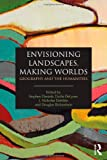 Envisioning Landscapes, Making Worlds : Geography and the Humanities, , 0415589770