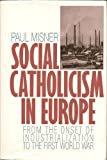 Social Catholicism in Europe Vol. 1 : From the Onset of Industrialization to the First World War, Misner, Paul, 0824510976