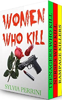 WOMEN WHO KILL (3 books in 1) Rampage Killers, Teens Who Kill & Nurses Who Kill) (FEMALE KILLERS Book 7) by [PERRINI, SYLVIA]
