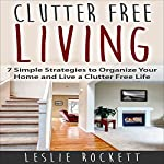 Clutter Free: 7 Simple Strategies to Organize Your Home and Live a Clutter-Free Life: Clutter Free Home, Book 1   Leslie Rockett