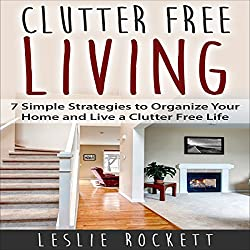 Clutter Free: 7 Simple Strategies to Organize Your Home and Live a Clutter-Free Life