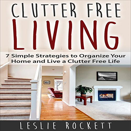 Clutter Free: 7 Simple Strategies to Organize Your Home and Live a Clutter-Free Life: Clutter Free Home, Book 1
