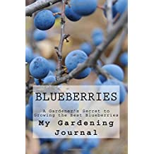 Blueberries: A Gardener's Secret to Growing the Best Blueberries : Journal to Record all Your Gardening Secrets