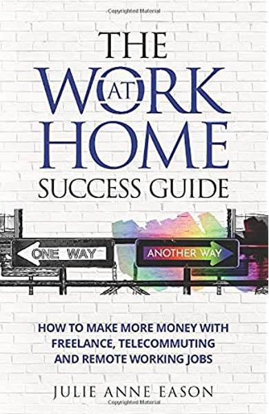 The Work At Home Success Guide How To Make More Money With Freelance Telecommuting And Remote Working Jobs Eason Julie Anne 9781944602192 Amazon Com Books
