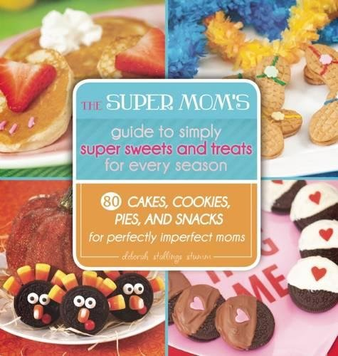 The Super Mom's Guide to Simply Super Sweets and Treats for Every Season: 80 Cakes, Cookies, Pies, and Snacks for Perfectly Imperfect Moms ()