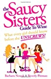 img - for The Saucy Sisters Guide to Wine - What Every Girl Should Know Before She Unscrews book / textbook / text book