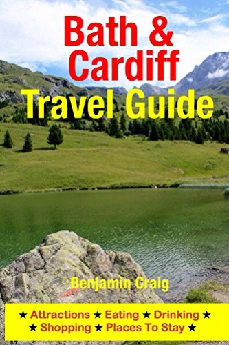Bath & Cardiff Travel Guide: Attractions, Eating, Drinking, Shopping & Places To Stay