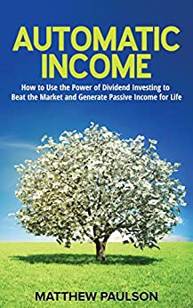 Automatic Income: How to Use the Power of Dividend Investing to Beat the Market and Generate Passive Income for Life by [Paulson, Matthew]