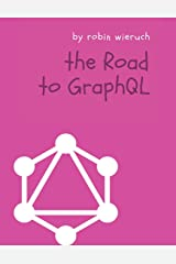 The Road to GraphQL: Your journey to master pragmatic GraphQL in JavaScript with React.js and Node.js Paperback
