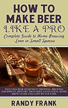 How to Make Beer Like a Pro: Complete Guide to Home Brewing - Even in Small Spaces by [Frank, Randy]