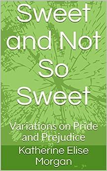 Sweet and Not So Sweet: Variations on Pride and Prejudice by [Morgan, Katherine Elise]