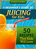 A Beginner's Guide To Juicing For Kids - 50 Recipes That Kids Will Love (The Juicing Solution Book 2)