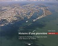 Histoire d'une pionnière : L'agence d'urbanisme de la région du Havre (1965-2010) par Frédéric Saunier