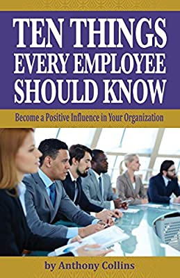 Ten Things Every Employee Should Know: Become a Positive Influence in Your Organization
