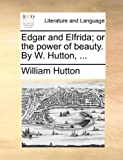 Edgar and Elfrida; or the Power of Beauty by W Hutton, William Hutton, 1170573207
