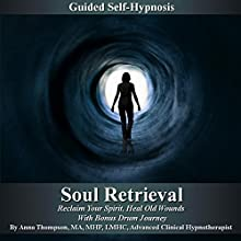 Soul Retrieval Self Hypnosis: Reclaim Your Spirit, Heal Old Wounds with Bonus Drum Journey Speech by Anna Thompson Narrated by Anna Thompson