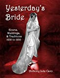 Yesterdays Bride: Gowns, Weddings, & Traditions 1850 to 1930 (Yesterdays World)