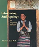 Introducing Anthropology : An Integrated Approach, Park, Michael Alan, 0767411846