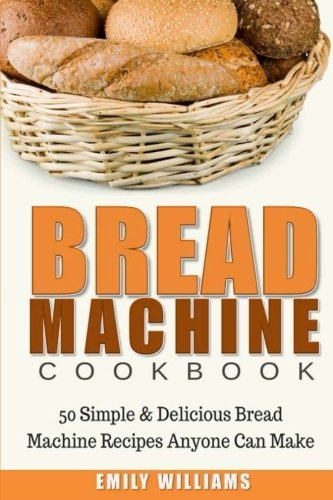Bread Machine Cookbook: 50 Simple & Delicious Bread Machine Recipes Anyone Can Make by Emily Williams