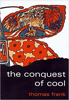 The Conquest of Cool – Business Culture, Counterculture, & the Rise of Hip Consumerism 9780226259918 Commerce at amazon