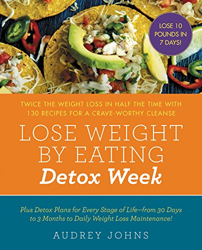 Lose Weight by Eating: Detox Week: Twice the Weight Loss in Half the Time with 130 recipes for a Crave-Worthy Cleanse by Audrey Johns