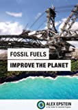 Fossil Fuels Improve the Planet, Alex J. Epstein, 0989344800