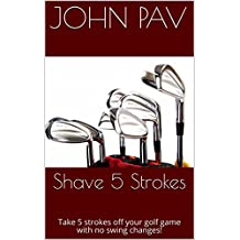 Shave 5 Strokes: Take 5 strokes off your golf game with no swing changes!