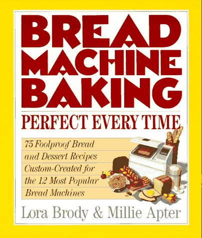 Bread Machine Baking: Perfect Every Time by Lora Brody, Millie Apter