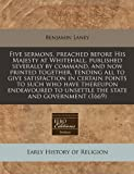 Five sermons, preached before His Majesty at Whitehall, published severally by command, and now printed together, tending all to give satisfaction in certain points to such who have thereupon endeavoured to unsettle the state and Government (1669), Benjamin Laney, 1171269676